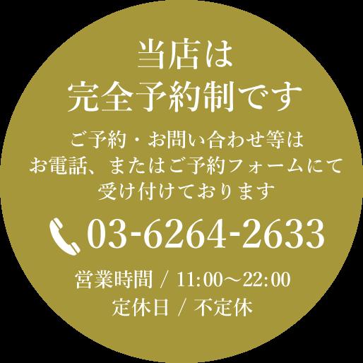 当店は完全予約制です。ご予約・お問い合わせ等はお電話にて受け付けております。TEL 03-6264-2633 営業時間/11:00~22:00 定休日/不定休